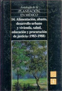 portada antologia de la planeacion en mexico, 14. alimentacion, abasto, desarrollo urbano y vivienda, salud, educacion y procuracion de justicia (1983-1988)