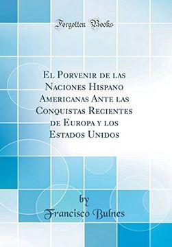 portada El Porvenir de las Naciones Hispano Americanas Ante las Conquistas Recientes de Europa y los Estados Unidos (Classic Reprint)