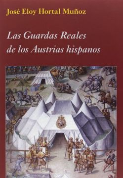 portada Las Guardas Reales de los Austrias Hispanos (la Corte en Europa)