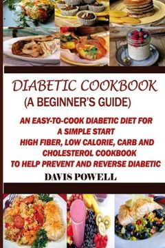 portada Diabetic Cookbook (A Beginner?s Guide):: Quick, Easy-to-Cook Diabetes Diet for a Simple Start: High Fiber, Low Calorie, Carb and Cholesterol Cookbook: To Help Prevent and Reverse Diabetic