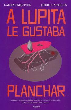 Libro A Lupita Le Gustaba Planchar Laura Esquivel Isbn 9786073181044 Comprar En Buscalibre