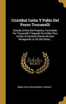 portada Cristóbal Colón y Pablo del Pozzo Toscanelli: Estudio Crítico del Proyecto, Formulado por Toscanelli y Seguido por Colón Para Arribar al Extremo Oriente de Asia Navegando la vía del Oeste.