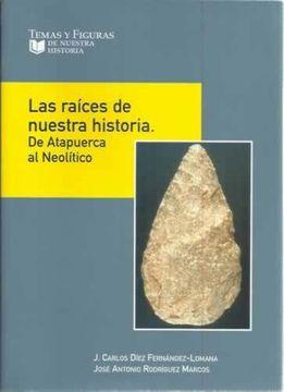 portada Las Raíces De Nuestra Historia. De Atapuerca Al Neolítico