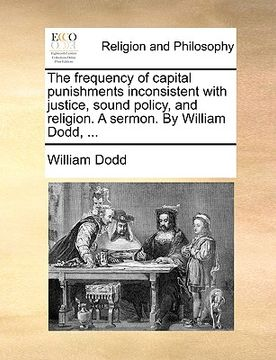portada the frequency of capital punishments inconsistent with justice, sound policy, and religion. a sermon. by william dodd, ...