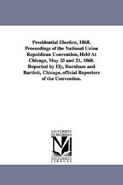 portada presidential election, 1868. proceedings of the national union republican convention, held at chicago, may 20 and 21, 1868. reported by ely, burnham a