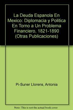portada la deuda espanola en mexico: diplomacia y politica en torno a un problema financiero, 1821-1890