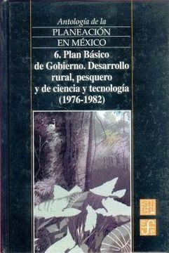 portada antologia de la planeacion en mexico, 6. plan basico de gobierno. desarrollo rural, pesquero y de ciencia y tecnologia (1976-1982)