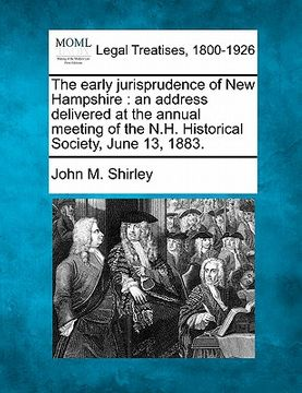 portada the early jurisprudence of new hampshire: an address delivered at the annual meeting of the n.h. historical society, june 13, 1883.