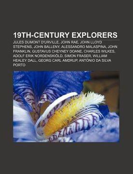 portada 19Th-Century Explorers: Jules Dumont D'urville, John Rae, John Lloyd Stephens, John Balleny, Alessandro Malaspina, John Franklin (libro en Inglés)