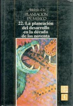 portada antologia de la planeacion en mexico, 22. la planeacion del desarrollo en la decada de los noventa