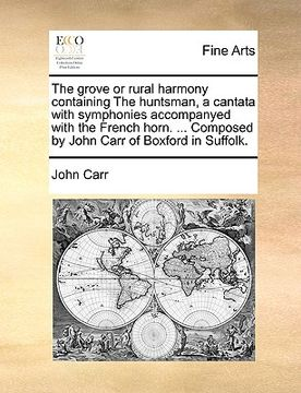portada the grove or rural harmony containing the huntsman, a cantata with symphonies accompanyed with the french horn. ... composed by john carr of boxford i