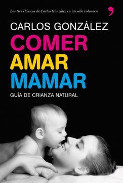 portada Comer, Amar, Mamar: Guia de Crianza Natural (Contiene: Besame muc ho; Un Regalo Para Toda la Vida; Mi Niño no me Come)