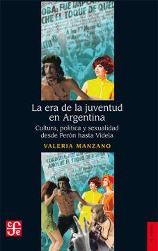 portada La era de la Juventud en Argentina. Cultura , Politica y Sexualidad Desde Peron Hasta Videla