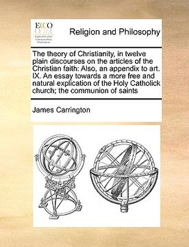 portada the theory of christianity, in twelve plain discourses on the articles of the christian faith: also, an appendix to art. ix. an essay towards a more f