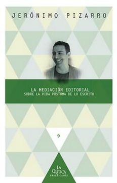 portada La Mediación Editorial: Sobre la Vida Póstuma de lo Escrito (la Crítica Practicante. Ensayos Latinoamericanos)