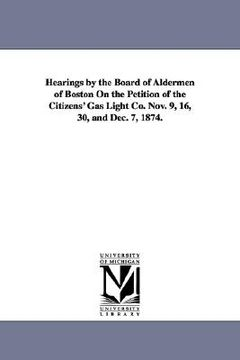 portada hearings by the board of aldermen of boston on the petition of the citizens' gas light co. nov. 9, 16, 30, and dec. 7, 1874.