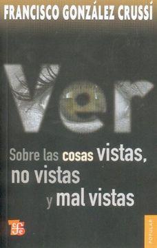 portada Ver: Sobre las Cosas Vistas, no Vistas y mal Vistas = on Seeing (Coleccion Popular (Fondo de Cultura Economica))