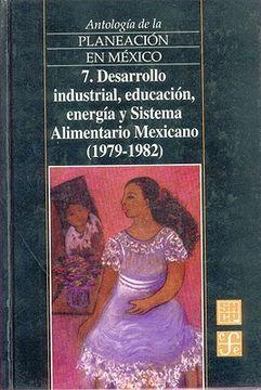 portada antologia de la planeacion en mexico, 7. desarrollo industrial, educacion, energia y sistema alimentario mexicano (1979-1982)