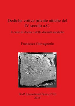 portada Dediche votive private attiche del IV secolo a.C.: Il culto di Atena e delle divinita mediche (BAR International Series) (Italian Edition)