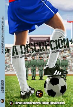 portada A Discreción. Viaje al Corazón del Fútbol Chileno Bajo la Dictadura Militar