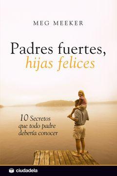 portada Padres Fuertes, Hijas Felices: 10 Secretos que Todo Padre Debería Conocer (Vida Práctica)