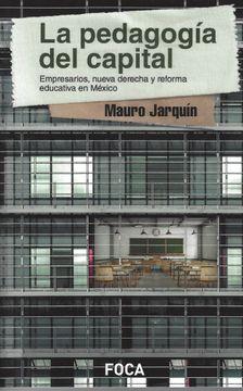 portada La Pedagogía del Capital. Empresarios, Nueva Derecha y Reforma Educativa en México / pd.