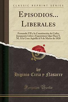 portada Episodios.   Liberales: Fernando vii y la Constitución de Cádiz; Juramento Libre y Espontáneo que Hace s. M. Á la Cosa Aquélla el 9 de Marzo de 1820 (Classic Reprint)