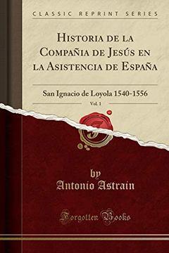 portada Historia de la Compañia de Jesús en la Asistencia de España, Vol. 1: San Ignacio de Loyola 1540-1556 (Classic Reprint)