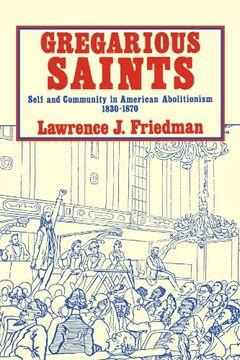 portada Gregarious Saints: Self and Community in American Abolitionism, 1830–1870: Self and Community in Antebellum American Abolitionism, 1830-1870 (libro en Inglés)