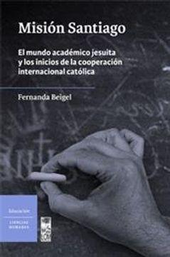 portada Misión Santiago: El Mundo Académico Jesuita y los Inicios de la Cooperación Internacional Católica