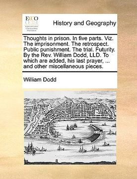 portada thoughts in prison. in five parts. viz. the imprisonment. the retrospect. public punishment. the trial. futurity. by the rev. william dodd, lld. to wh