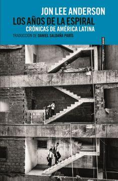 Libro Los Años de la Espiral: Crónicas de América Latina, Jon Lee Anderson,  ISBN 9788418342066. Comprar en Buscalibre