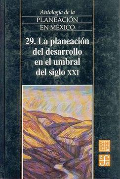portada antolog-a de la planeacin en m'xico, 29: la planeacin del desarrollo en el umbral del siglo xxi