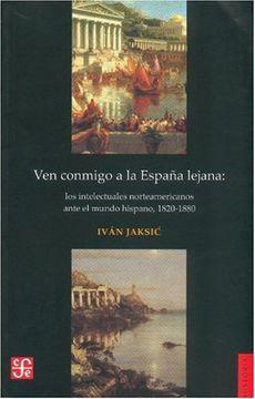 portada Ven Conmigo a la España Lejana. Los Intelectuales Norteamericanos Ante el Mundo Hispano, 1820-1880