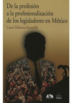 portada DE LA PROFESION A LA PROFESIONALIZACION DE LOS LEGISLADORES EN MEXICO