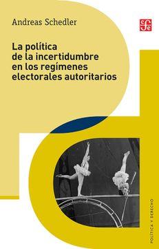 portada La Política de la Incertidumbre en los Regímenes Electorales Autoritarios  (Politica y Derecho)
