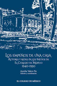 portada Los Empenos de una Casa. Actores y Redes en los Inicios de el Colegio de Mexico. 1940-1950