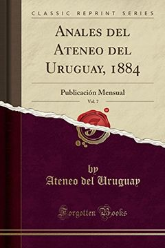 portada Anales del Ateneo del Uruguay, 1884, Vol. 7: Publicación Mensual (Classic Reprint)