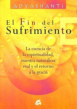 portada El fin del Sufrimiento: La Esencia de la Espiritualidad, Nuestra Naturaleza Real y el Retorno a la Gracia