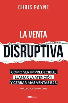 portada La Venta Disruptiva: Cómo ser Impredecible, Llamar la Atención y Cerrar más Ventas b2b