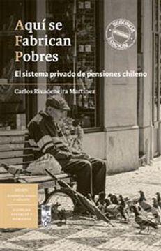 portada Aquí se Fabrican Pobres. El Sistema Privado de Pensiones Chileno 2° ed