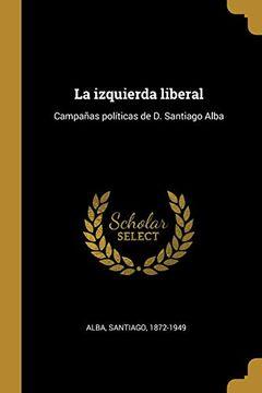 portada La Izquierda Liberal: Campañas Políticas de d. Santiago Alba