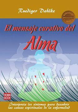 portada Mensaje Curativo del Alma, el: Interpreta los Síntomas Para Descubrir las Causas Espirituales de la Enfermedad (Salud Natural