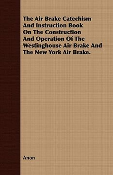 portada the air brake catechism and instruction book on the construction and operation of the westinghouse air brake and the new york air brake.