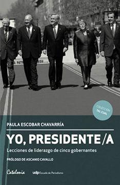portada Yo, Presidente/a. Lecciones de liderazgo de cinco gobernantes (Spanish Edition)