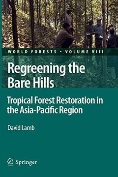 portada Regreening the Bare Hills: Tropical Forest Restoration in the Asia-Pacific Region (World Forests) (libro en Inglés)