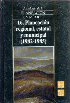 portada antologia de la planeacion en mexico, 16. planeacion regional, estatal y municipal (1982-1985)