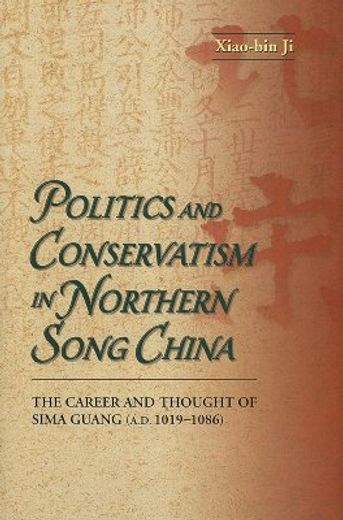 politics and conservatism in northern song china,the career and thought of sima guang (a.d. 1019-1086)