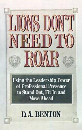 lions don´t need to roar,using the leadership power of professional presence to stand out, fit in and move ahead